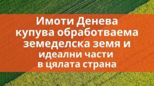 Агенция за недвижими имоти Денева купува земеделска земя и идеални части в цялата страна